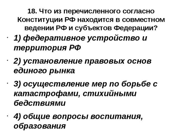 18. Что из перечисленного согласно Конституции РФ находится в совместном веде...