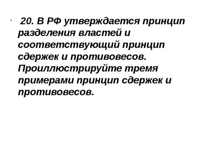 20. В РФ утверждается принцип разделения властей и соответствующий принцип с...