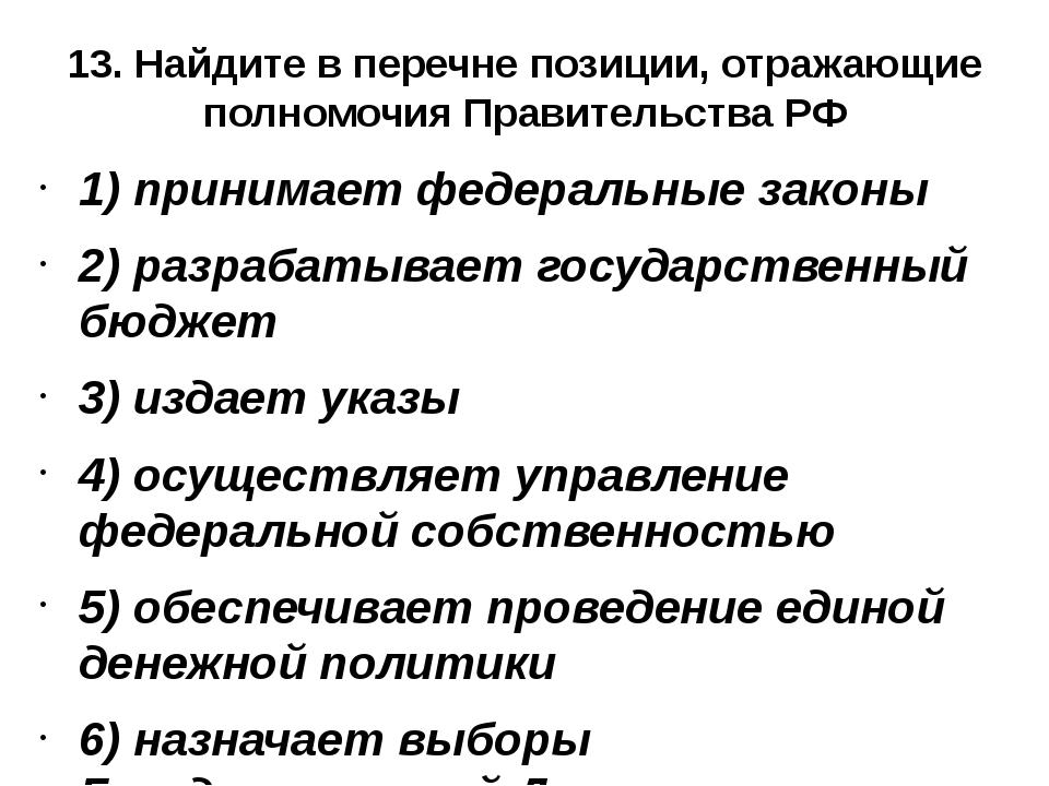 13. Найдите в перечне позиции, отражающие полномочия Правительства РФ 1) прин...