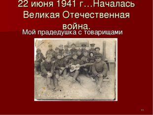 22 июня 1941 г…Началась Великая Отечественная война. Мой прадедушка с товарищ
