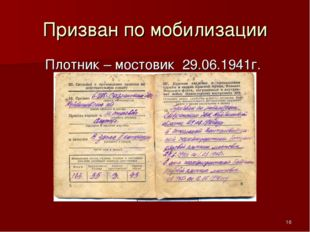 Призван по мобилизации Плотник – мостовик 29.06.1941г. *