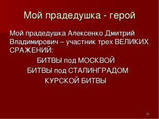 Мой прадедушка - герой Мой прадедушка Алексенко Дмитрий Владимирович – участн