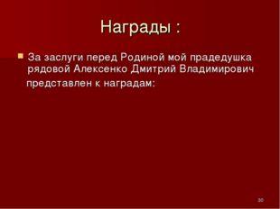 * Награды : За заслуги перед Родиной мой прадедушка рядовой Алексенко Дмитрий