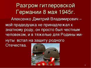 Разгром гитлеровской Германии 8 мая 1945г. Алексенко Дмитрий Владимирович – м