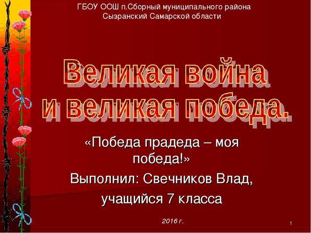* «Победа прадеда – моя победа!» Выполнил: Свечников Влад, учащийся 7 класса...