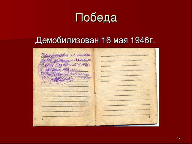 Победа Демобилизован 16 мая 1946г. *