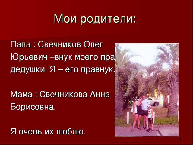 Мои родители: Папа : Свечников Олег Юрьевич –внук моего пра - дедушки. Я – ег...