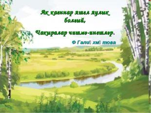 Ак каеннар яшел яулык болгый, Чакыралар чишмә-инешләр. Ф Галиәхмәтова