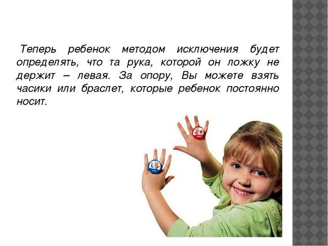 Теперь ребенок методом исключения будет определять, что та рука, которой он...