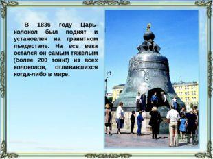 В 1836 году Царь-колокол был поднят и установлен на гранитном пьедестале. На