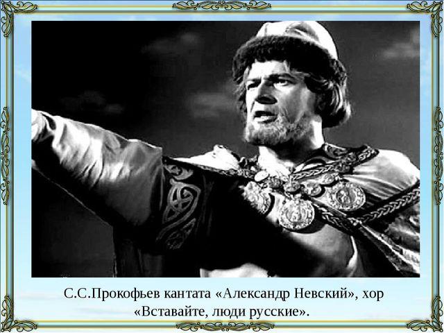 С.С.Прокофьев кантата «Александр Невский», хор «Вставайте, люди русские».
