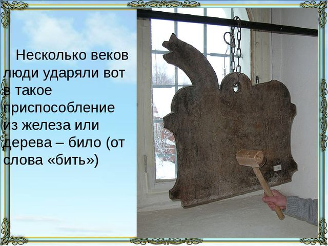 Несколько веков люди ударяли вот в такое приспособление из железа или дерева...