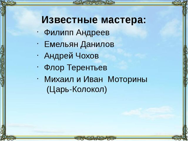 Известные мастера: Филипп Андреев Емельян Данилов Андрей Чохов Флор Терентьев...