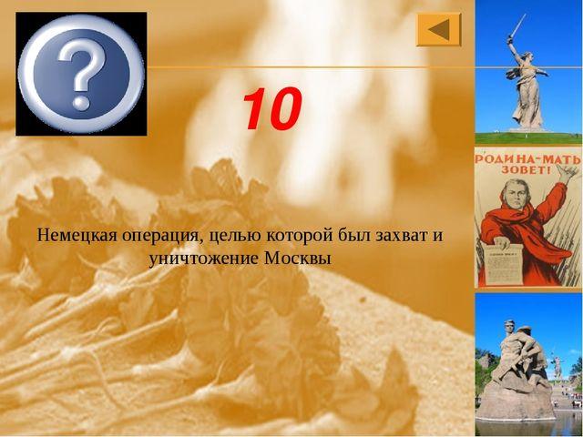Немецкая операция, целью которой был захват и уничтожение Москвы Тайфун 10