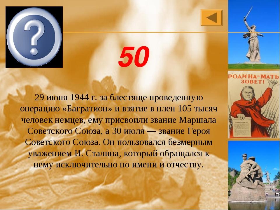 К.К. Рокоссовский 50 29 июня 1944 г. за блестяще проведенную операцию «Баграт...