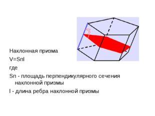 Наклонная призма V=Sпl где Sп - площадь перпендикулярного сечения наклонной