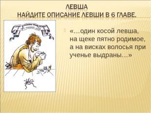 «…один косой левша, на щеке пятно родимое, а на висках волосья при ученье выд