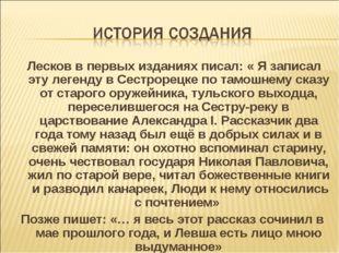 Лесков в первых изданиях писал: « Я записал эту легенду в Сестрорецке по там