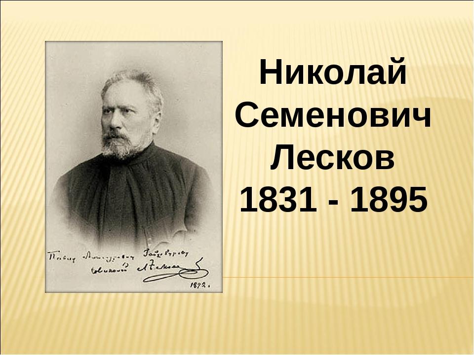 Николай Семенович Лесков 1831 - 1895