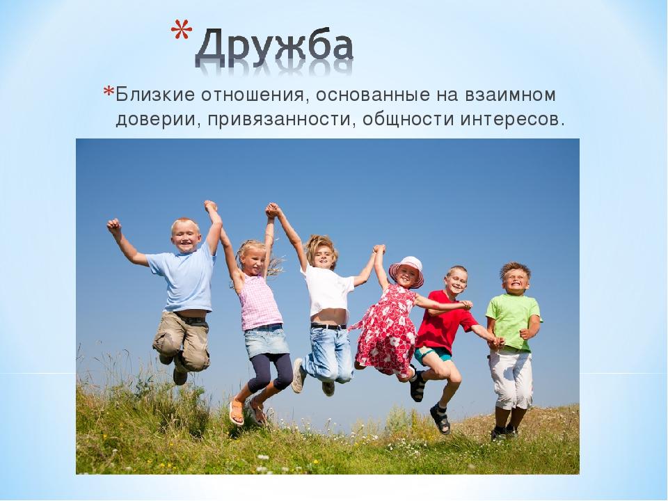 Близкие отношения, основанные на взаимном доверии, привязанности, общности ин...