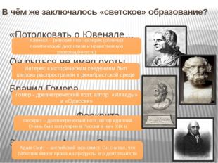 В чём же заключалось «светское» образование? «Потолковать о Ювенале… Он рытьс