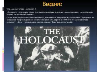 Введение Что означает слово «холокост»? «Холокост» – греческое слово, оно име