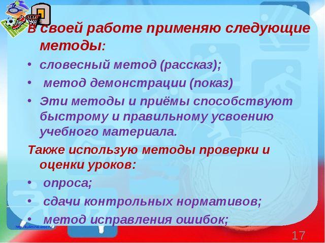 В своей работе применяю следующие методы: словесный метод (рассказ); метод де...