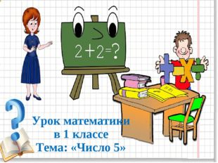 Урок математики в 1 классе Тема: «Число 5»