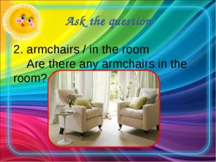 Ask the question 2. armchairs / in the room Are there any armchairs in the ro