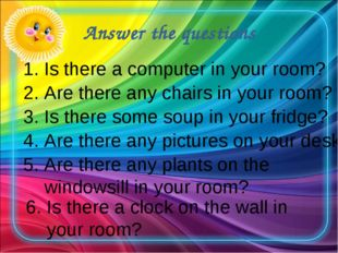 Answer the questions 1. Is there a computer in your room? 2. Are there any ch