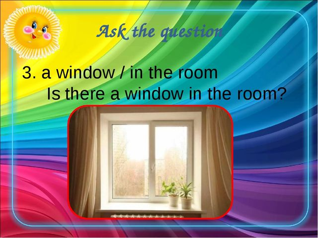 Ask the question 3. a window / in the room Is there a window in the room?