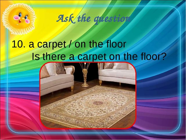 Ask the question 10. a carpet / on the floor Is there a carpet on the floor?