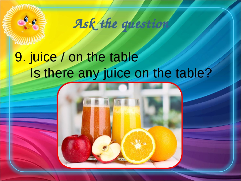 Ask the question 9. juice / on the table Is there any juice on the table?