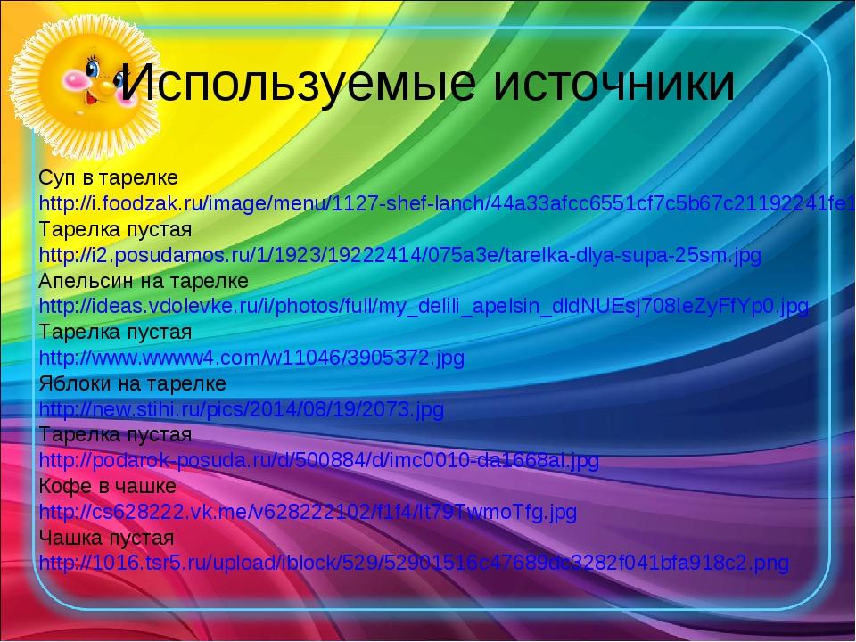 Используемые источники Суп в тарелке http://i.foodzak.ru/image/menu/1127-shef...