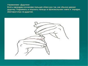 Упражнение «Дудочка» Взять карандаш кончиками пальцев обеих рук так, как обыч