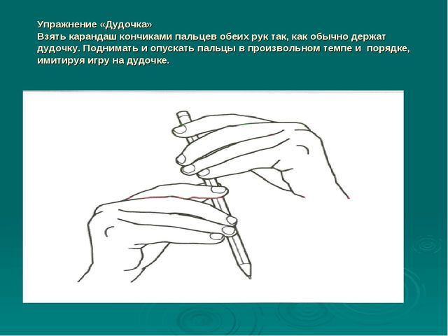 Упражнение «Дудочка» Взять карандаш кончиками пальцев обеих рук так, как обыч...