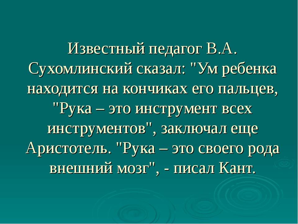 """Известный педагог В.А. Сухомлинский сказал: """"Ум ребенка находится на кончиках..."""