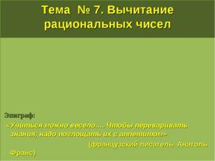 Тема № 7. Вычитание рациональных чисел Эпиграф:  «Учиться можно весело…. Что