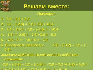 Решаем вместе: Примеры: 7,8 – 2,6 = 5,2 7,8 – (-2,6) = 7,8 + 2,6 = 10,4 - 7,8