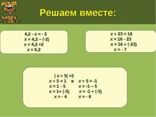 Решаем вместе: х + 23 = 16 х = 16 - 23 х = 16 + (-23) х = - 7 | х + 5| =1 х +