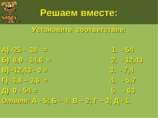 Решаем вместе: Установите соответствие: А) -25 - 38 = 1. - 54 Б) 8,9 - 14,6 =