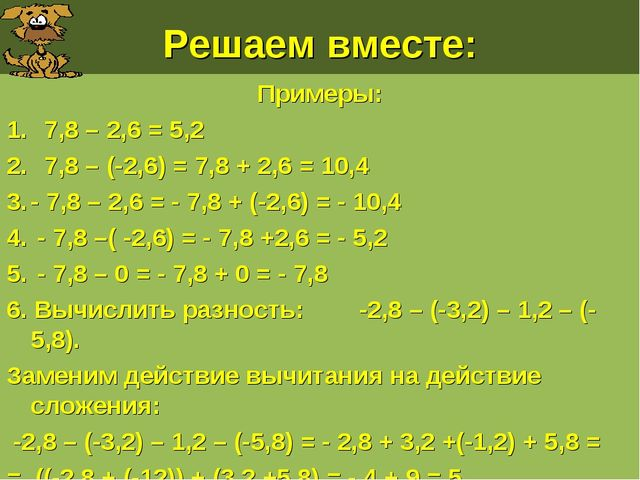 Решаем вместе: Примеры: 7,8 – 2,6 = 5,2 7,8 – (-2,6) = 7,8 + 2,6 = 10,4 - 7,8...