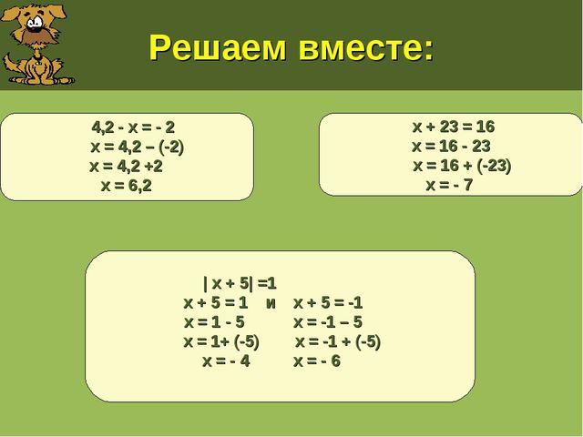 Решаем вместе: х + 23 = 16 х = 16 - 23 х = 16 + (-23) х = - 7 | х + 5| =1 х +...