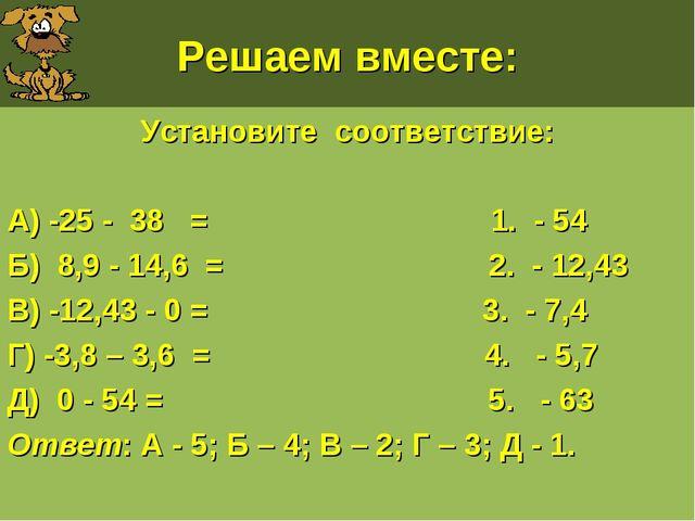 Решаем вместе: Установите соответствие: А) -25 - 38 = 1. - 54 Б) 8,9 - 14,6 =...