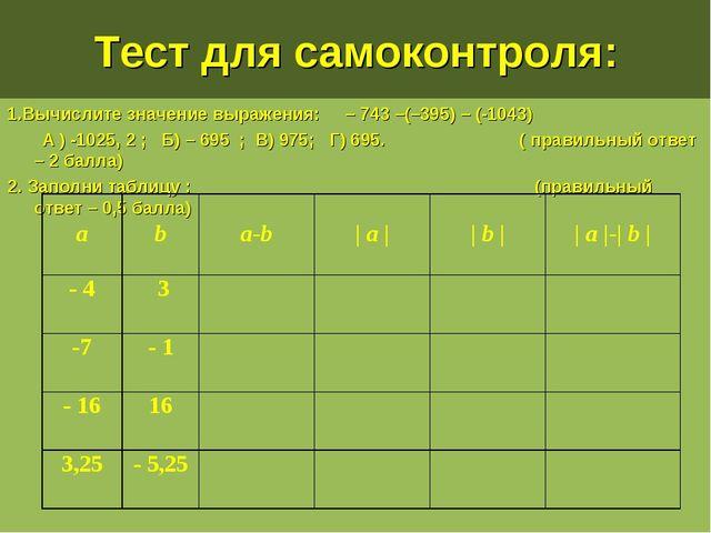 Тест для самоконтроля: 1.Вычислите значение выражения: – 743 –(–395) – (-1043...