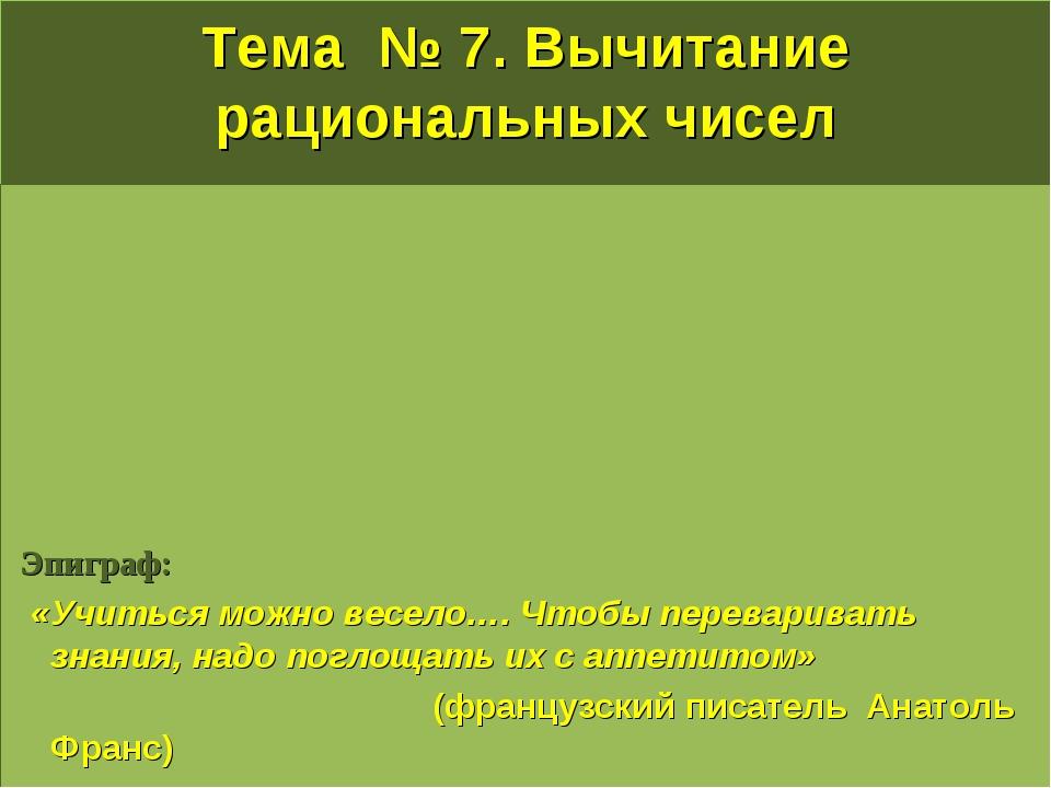 Тема № 7. Вычитание рациональных чисел Эпиграф:  «Учиться можно весело…. Что...