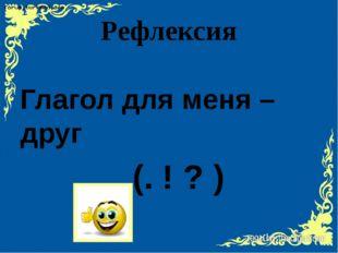 Рефлексия Глагол для меня – друг (. ! ? )