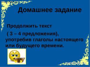 Домашнее задание Продолжить текст ( 3 – 4 предложения), употребив глаголы на