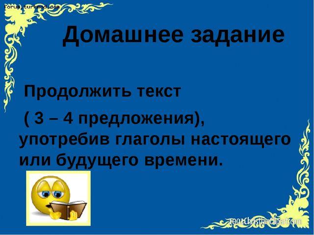 Домашнее задание Продолжить текст ( 3 – 4 предложения), употребив глаголы на...