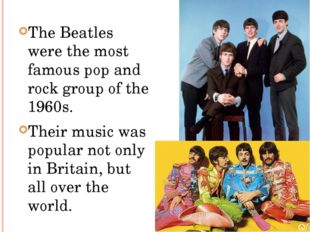 The Beatles were the most famous pop and rock group of the 1960s. Their music